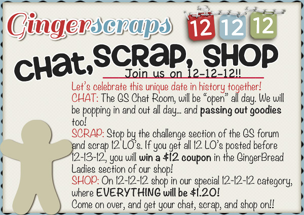 "Let's celebrate this unique date in history together! CHAT: The GS Chat Room, will be ""open"" all day. We will  be popping in and out all day... and passing out goodies  too!  SCRAP: Stop by the challenge section of the GS forum  and scrap 12 LO's. If you get all 12 LO's posted before  12-13-12, you will win a $12 coupon in the GingerBread  Ladies section of our shop!  SHOP: On 12-12-12 shop in our special 12-12-12 category,  where EVERYTHING will be $1.20!  Come on over, and get your chat, scrap, and shop on!!"