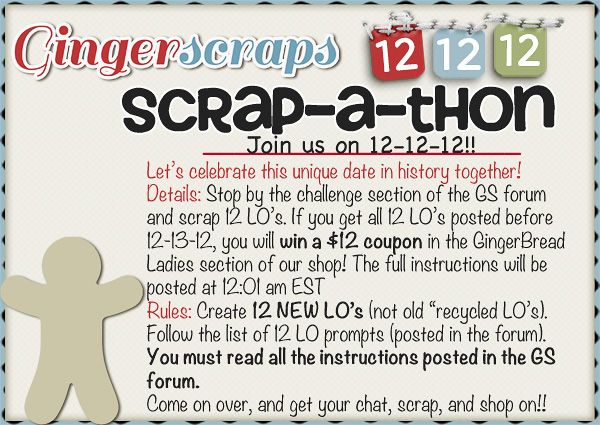 "Let's celebrate this unique date in history together! Details: Stop by the challenge section of the GS forum  and scrap 12 LO's. If you get all 12 LO's posted before  12-13-12, you will win a $12 coupon in the GingerBread  Ladies section of our shop! The full instructions will be  posted at 12:01 am EST Rules: Create 12 NEW LO's (not old ""recycled LO's).  Follow the list of 12 LO prompts (posted in the forum).  You must read all the instructions posted in the GS forum.   Come on over, and get your chat, scrap, and shop on!!"